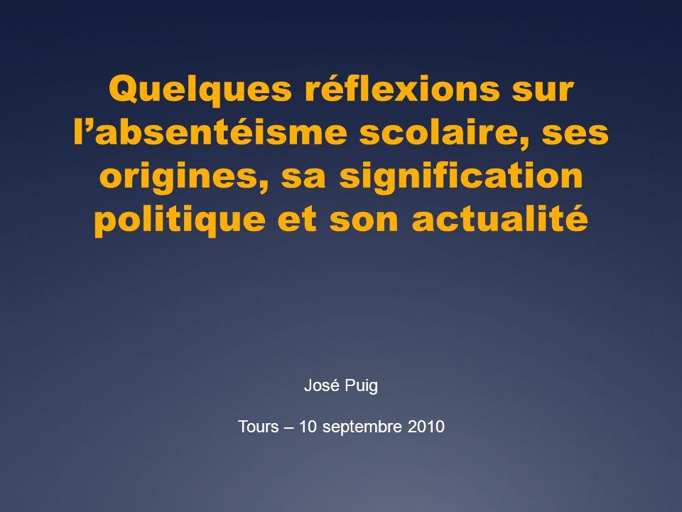 Quelques réflexions sur labsentéisme scolaire, ses origines, sa signification politique et son actualité José Puig Tours – 10 septembre 2010