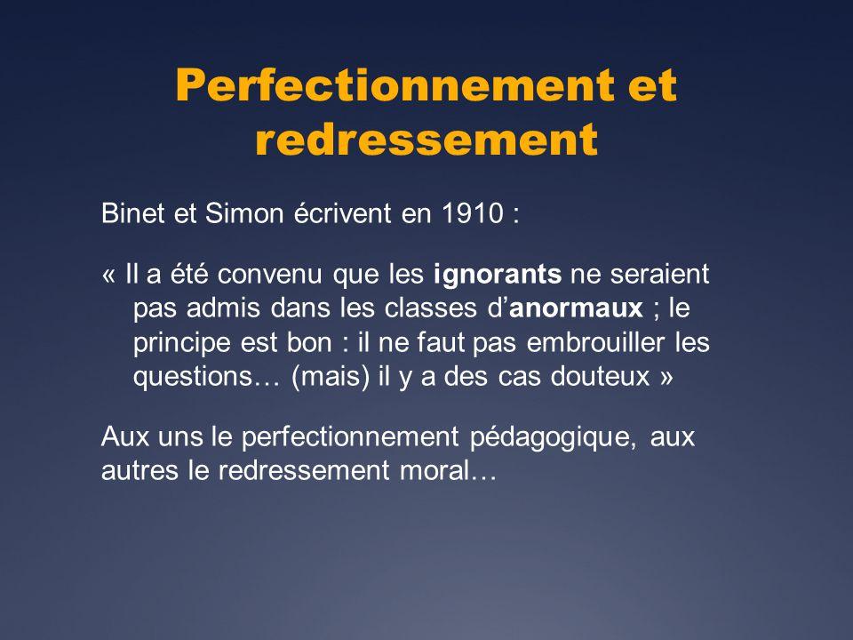 Perfectionnement et redressement Binet et Simon écrivent en 1910 : « Il a été convenu que les ignorants ne seraient pas admis dans les classes danormaux ; le principe est bon : il ne faut pas embrouiller les questions… (mais) il y a des cas douteux » Aux uns le perfectionnement pédagogique, aux autres le redressement moral…
