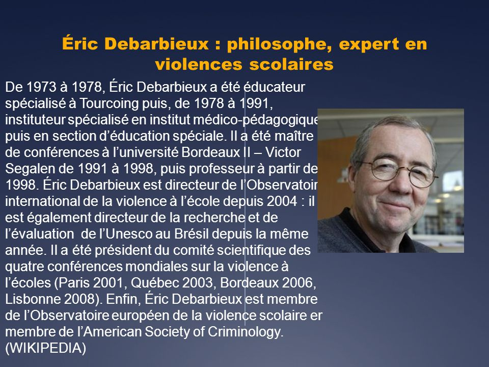 Éric Debarbieux : philosophe, expert en violences scolaires De 1973 à 1978, Éric Debarbieux a été éducateur spécialisé à Tourcoing puis, de 1978 à 1991, instituteur spécialisé en institut médico-pédagogique puis en section déducation spéciale.
