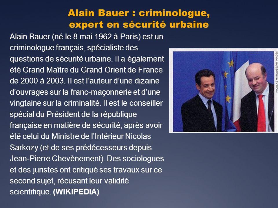 Alain Bauer : criminologue, expert en sécurité urbaine Alain Bauer (né le 8 mai 1962 à Paris) est un criminologue français, spécialiste des questions de sécurité urbaine.