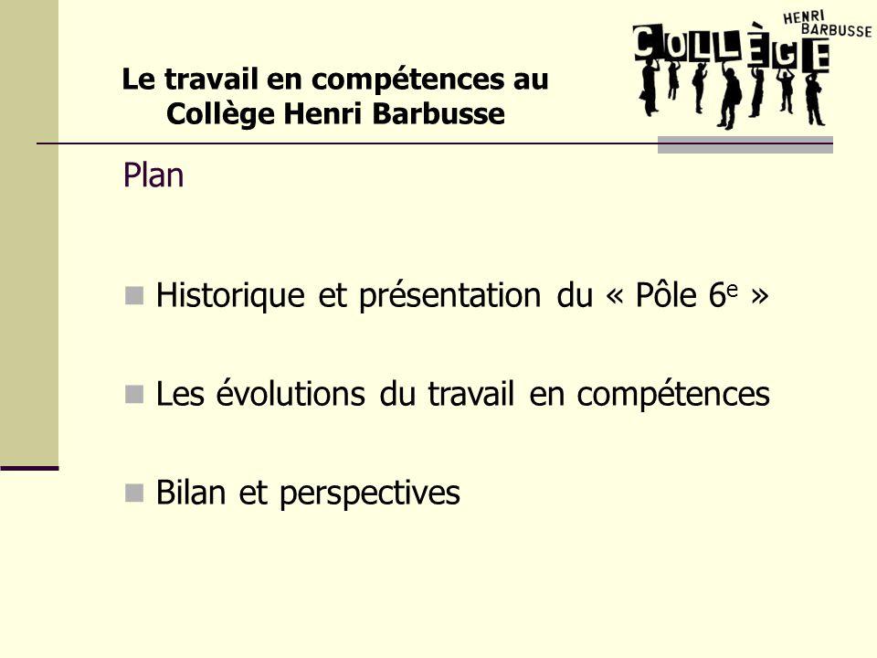 Plan Historique et présentation du « Pôle 6 e » Les évolutions du travail en compétences Bilan et perspectives Le travail en compétences au Collège He