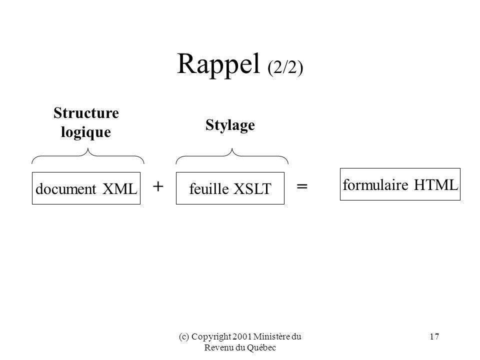 (c) Copyright 2001 Ministère du Revenu du Québec 17 Rappel (2/2) feuille XSLTdocument XML formulaire HTML += Structure logique Stylage