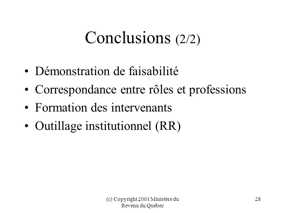 (c) Copyright 2001 Ministère du Revenu du Québec 28 Conclusions (2/2) Démonstration de faisabilité Correspondance entre rôles et professions Formation des intervenants Outillage institutionnel (RR)