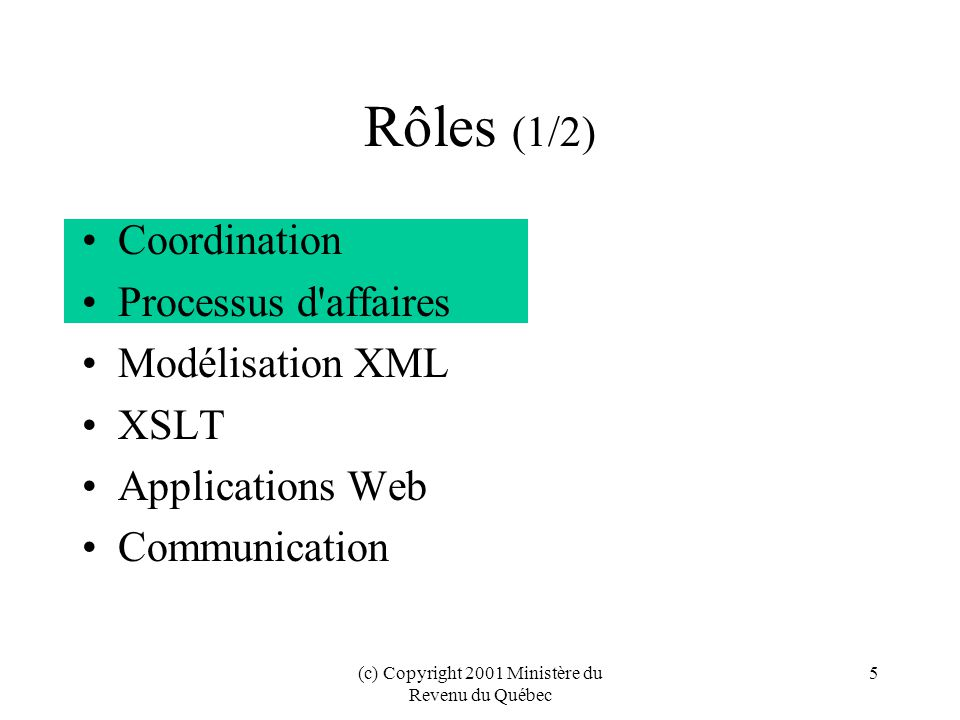 (c) Copyright 2001 Ministère du Revenu du Québec 5 Rôles (1/2) Coordination Processus d affaires Modélisation XML XSLT Applications Web Communication