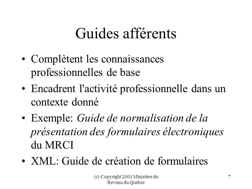 (c) Copyright 2001 Ministère du Revenu du Québec 7 Guides afférents Complètent les connaissances professionnelles de base Encadrent l activité professionnelle dans un contexte donné Exemple: Guide de normalisation de la présentation des formulaires électroniques du MRCI XML: Guide de création de formulaires