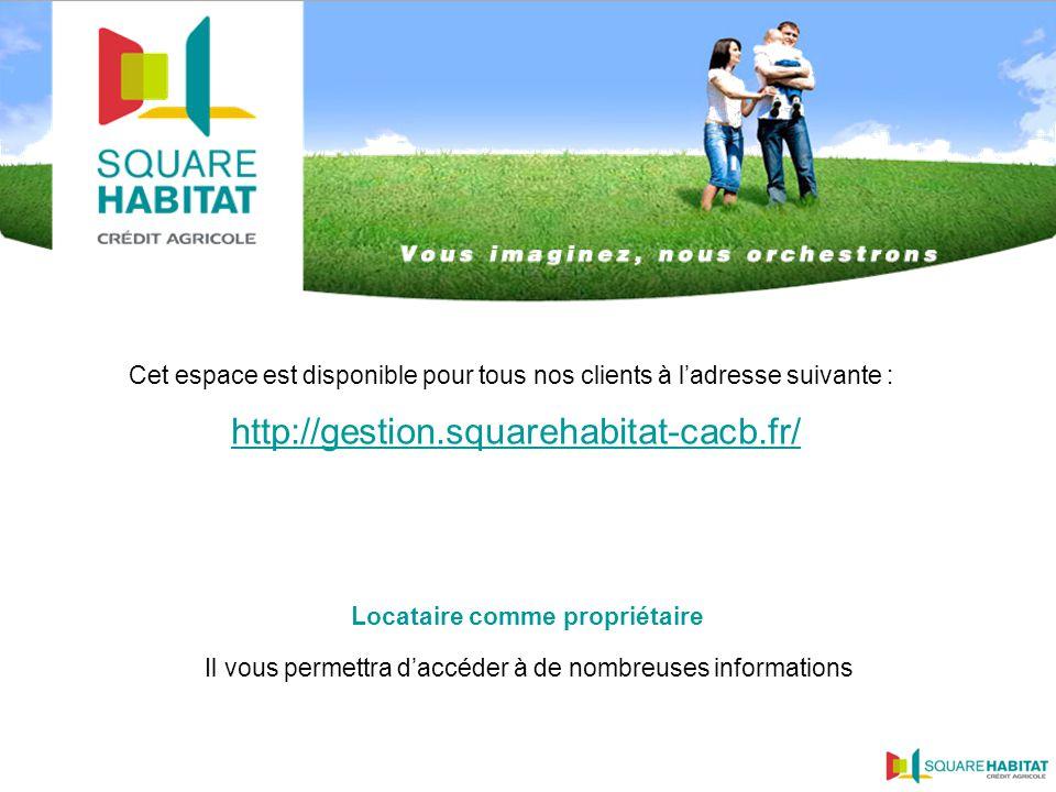 Cet espace est disponible pour tous nos clients à ladresse suivante : http://gestion.squarehabitat-cacb.fr/ Il vous permettra daccéder à de nombreuses