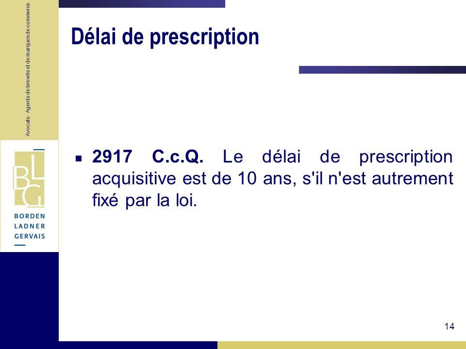 Avocats · Agents de brevets et de marques de commerce 14 Délai de prescription 2917 C.c.Q. Le délai de prescription acquisitive est de 10 ans, s'il n'