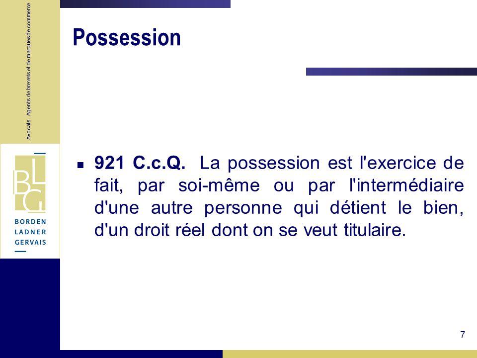 Avocats · Agents de brevets et de marques de commerce 7 Possession 921 C.c.Q. La possession est l'exercice de fait, par soi-même ou par l'intermédiair