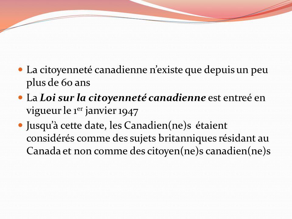La citoyenneté canadienne nexiste que depuis un peu plus de 60 ans La Loi sur la citoyenneté canadienne est entreé en vigueur le 1 er janvier 1947 Jus