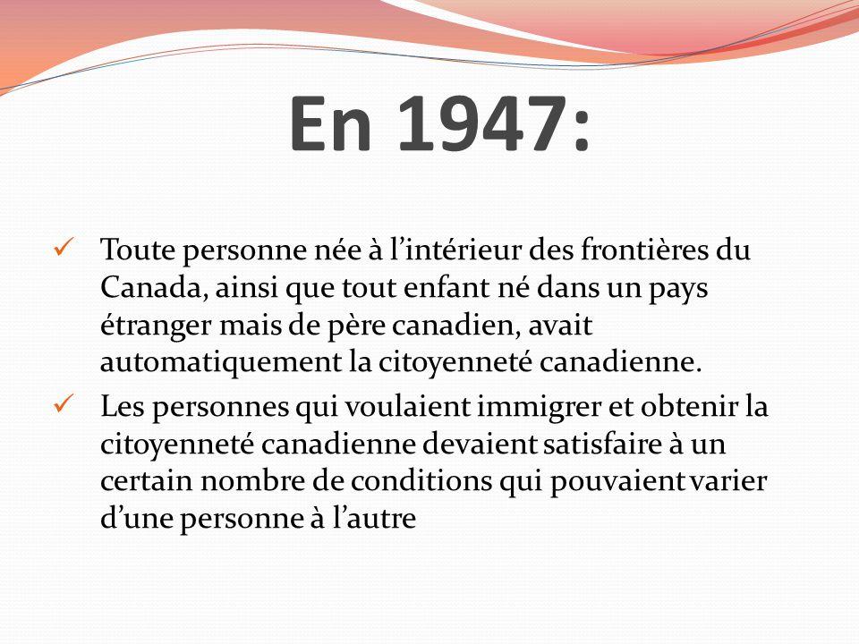 En 1947: Toute personne née à lintérieur des frontières du Canada, ainsi que tout enfant né dans un pays étranger mais de père canadien, avait automat