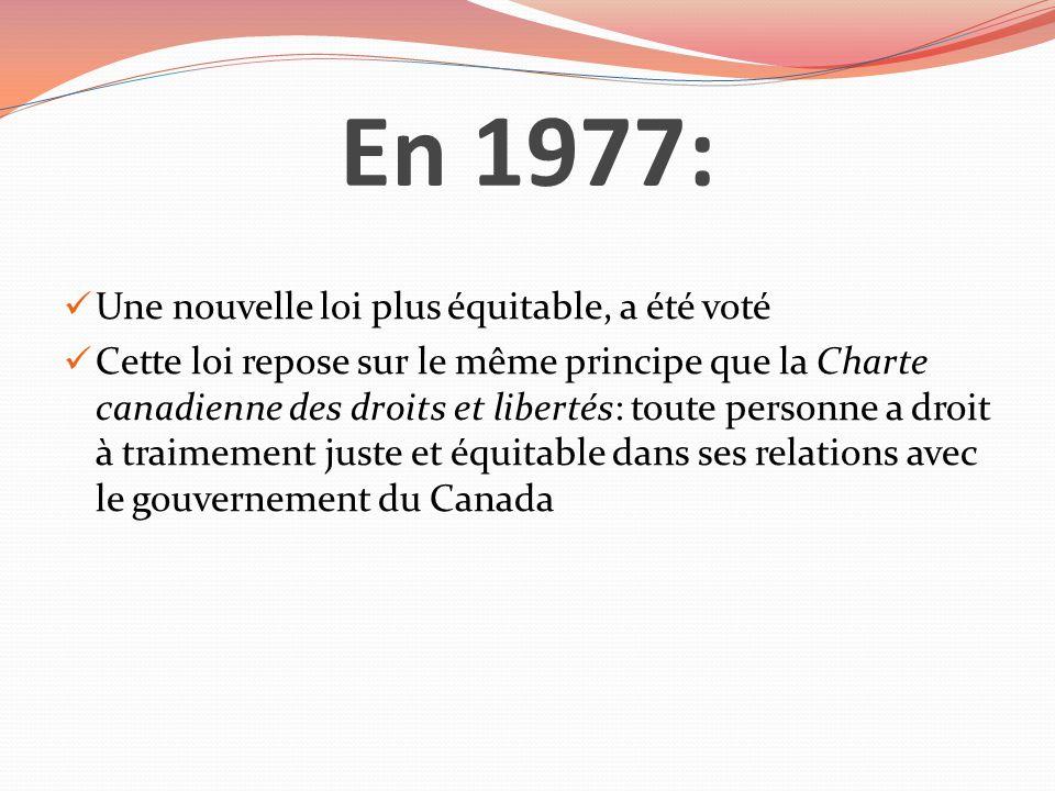 En 1977: Une nouvelle loi plus équitable, a été voté Cette loi repose sur le même principe que la Charte canadienne des droits et libertés: toute pers