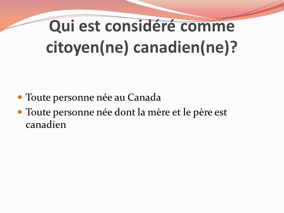 Qui est considéré comme citoyen(ne) canadien(ne)? Toute personne née au Canada Toute personne née dont la mère et le père est canadien