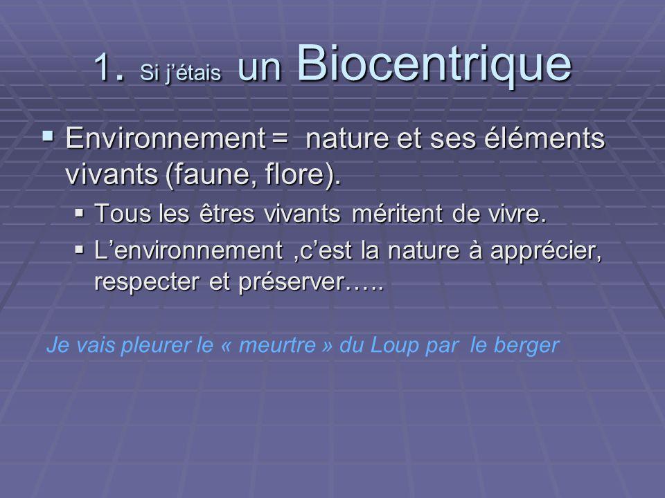 1. Si jétais un Biocentrique Environnement = nature et ses éléments vivants (faune, flore).