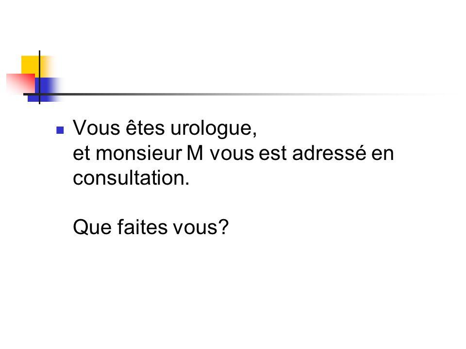 Vous êtes urologue, et monsieur M vous est adressé en consultation. Que faites vous?
