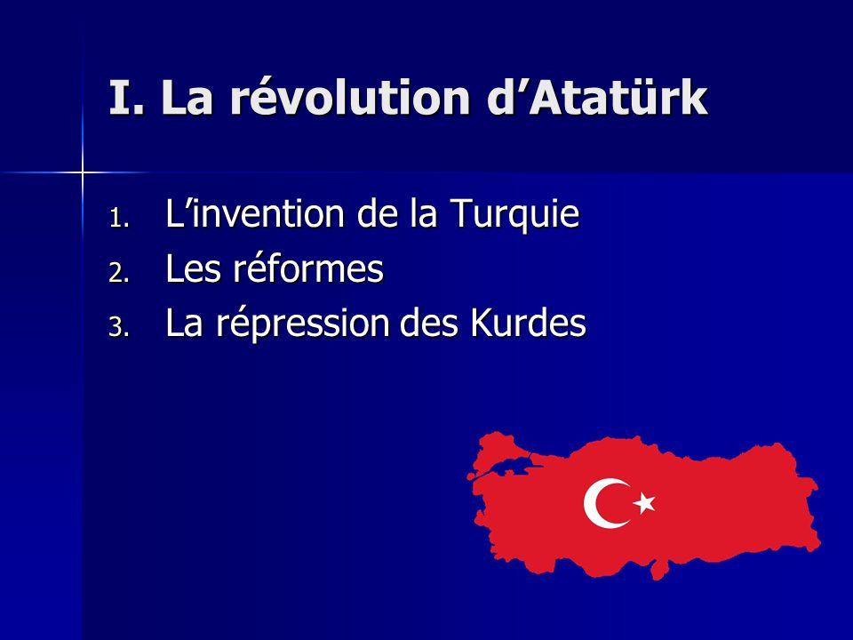 I. La révolution dAtatürk 1. Linvention de la Turquie 2. Les réformes 3. La répression des Kurdes