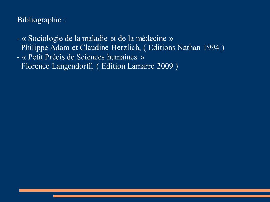 Bibliographie : - « Sociologie de la maladie et de la médecine » Philippe Adam et Claudine Herzlich, ( Editions Nathan 1994 ) - « Petit Précis de Scie