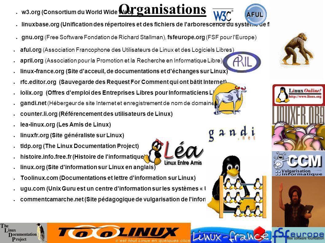 Organisations w3.org (Consortium du World Wide Web) linuxbase.org (Unification des répertoires et des fichiers de l arborescence du système de fichiers gnu.org (Free Software Fondation de Richard Stallman), fsfeurope.org (FSF pour l Europe) aful.org (Association Francophone des Utilisateurs de Linux et des Logiciels Libres) april.org (Association pour la Promotion et la Recherche en Informatique Libre) linux-france.org (Site d acceuil, de documentations et d échanges sur Linux) rfc.editor.org (Sauvegarde des Request For Comment qui ont bâtit Internet) lolix.org (Offres d emploi des Entreprises Libres pour Informaticiens Libres) gandi.net (Hébergeur de site Internet et enregistrement de nom de domaine) counter.li.org (Référencement des utilisateurs de Linux) lea-linux.org (Les Amis de Linux) linuxfr.org (Site généraliste sur Linux) tldp.org (The Linux Documentation Project) histoire.info.free.fr (Histoire de l informatique) linux.org (Site d information sur Linux en anglais) Toolinux.com (Documentations et lettre d information sur Linux) ugu.com (Unix Guru est un centre d information sur les systèmes « Unices ») commentcamarche.net (Site pédagogique de vulgarisation de l informatique)