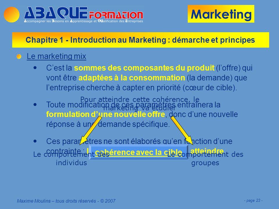 Marketing Maxime Moulins – tous droits réservés - © 2007 - page 23 - Le marketing mix Cest la sommes des composantes du produit (loffre) qui vont être adaptées à la consommation (la demande) que lentreprise cherche à capter en priorité (cœur de cible).