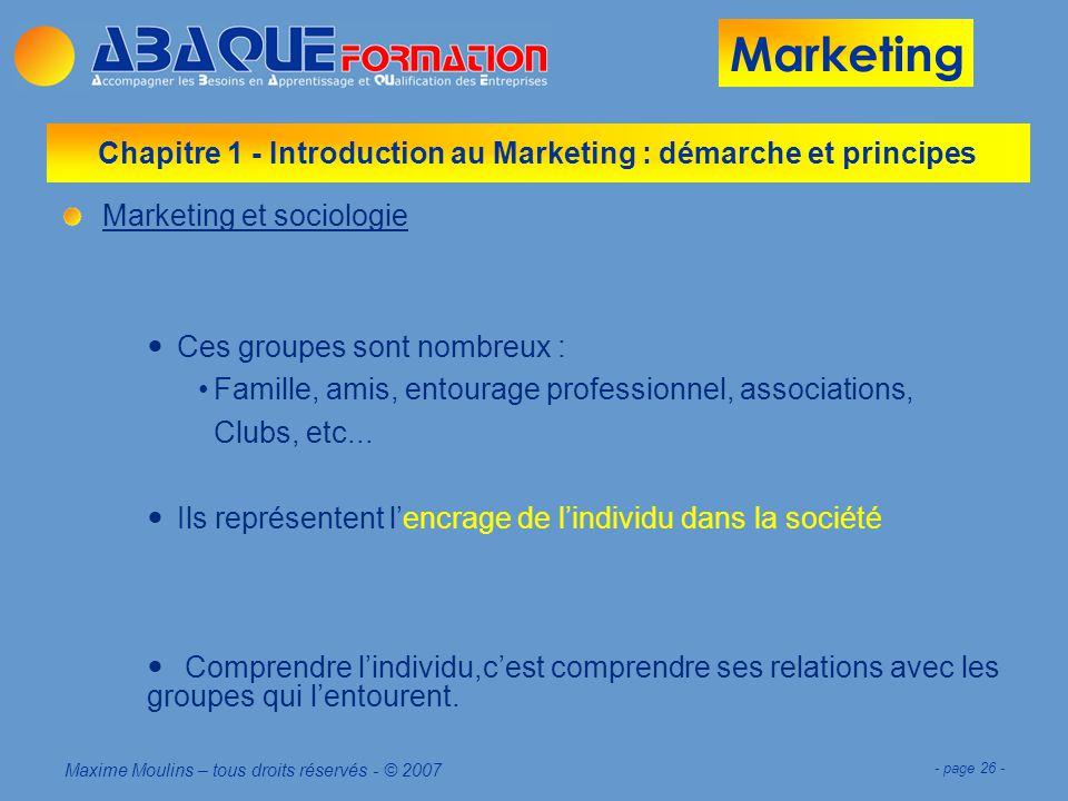 Marketing Maxime Moulins – tous droits réservés - © 2007 - page 26 - Chapitre 1 - Introduction au Marketing : démarche et principes Marketing et sociologie Ces groupes sont nombreux : Famille, amis, entourage professionnel, associations, Clubs, etc...