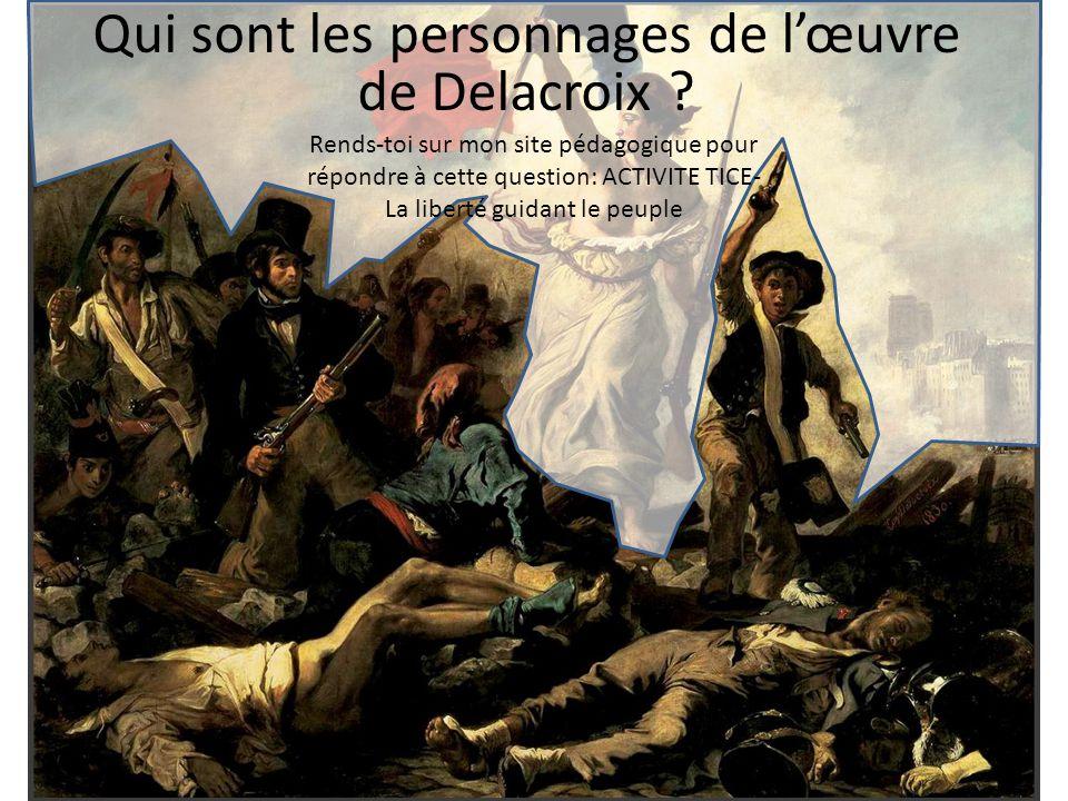 Qui sont les personnages de lœuvre de Delacroix ? Rends-toi sur mon site pédagogique pour répondre à cette question: ACTIVITE TICE- La liberté guidant