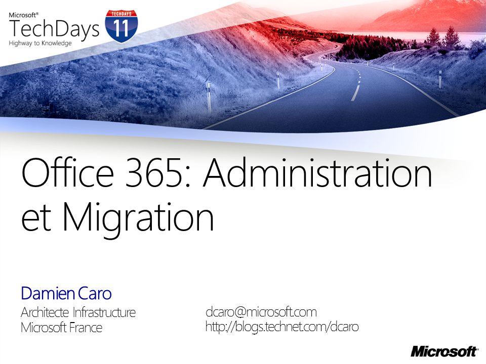 Damien Caro Architecte Infrastructure Microsoft France Office 365: Administration et Migration dcaro@microsoft.com http://blogs.technet.com/dcaro
