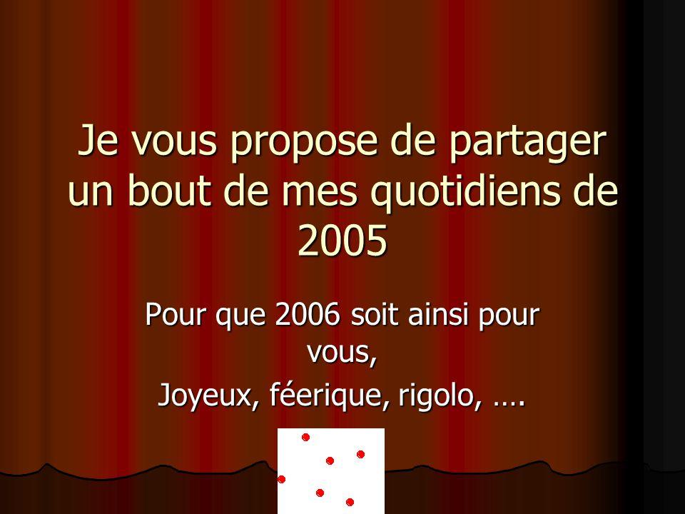 Je vous propose de partager un bout de mes quotidiens de 2005 Pour que 2006 soit ainsi pour vous, Joyeux, féerique, rigolo, ….