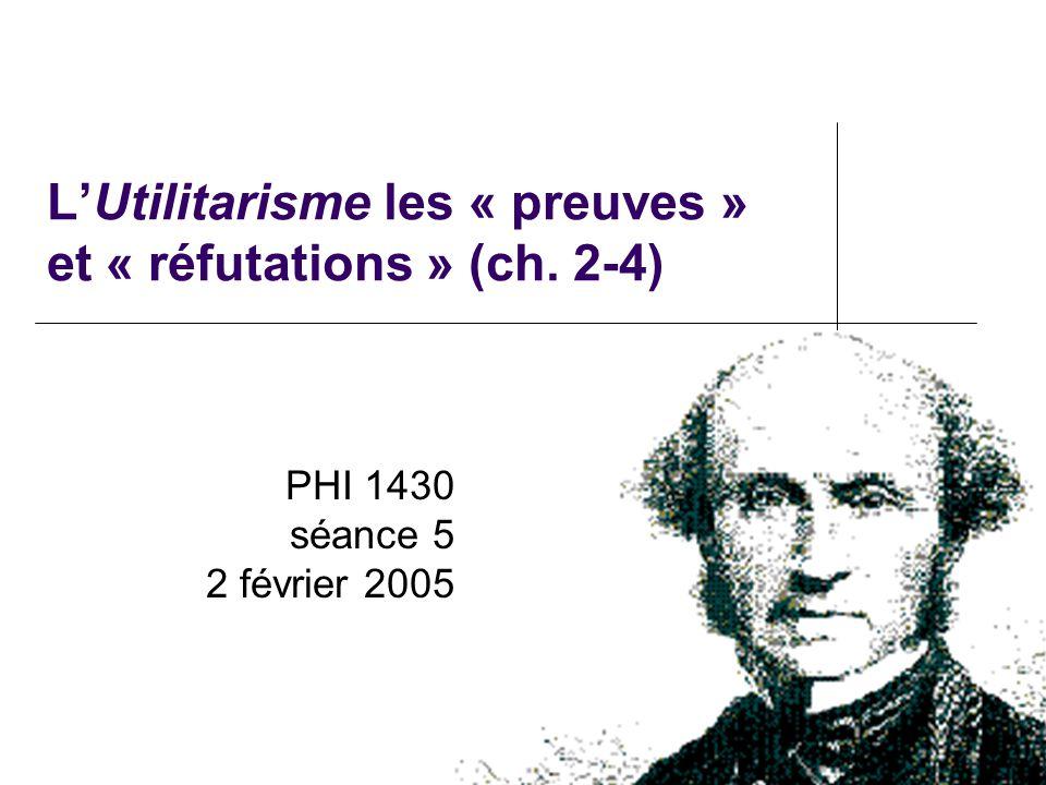 LUtilitarisme les « preuves » et « réfutations » (ch. 2-4) PHI 1430 séance 5 2 février 2005