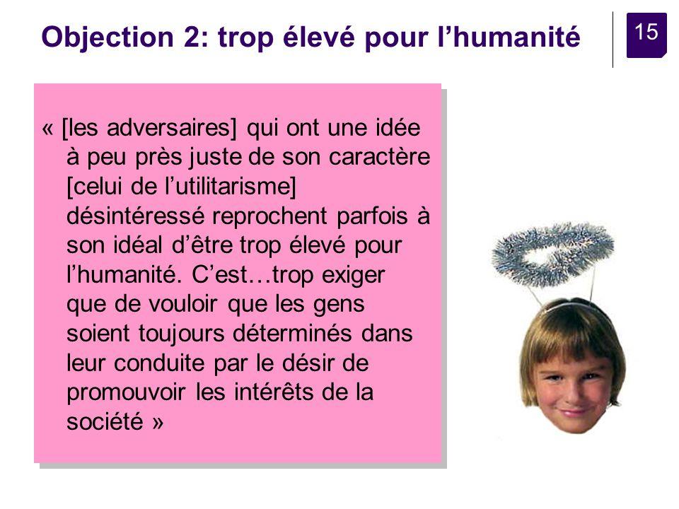 15 Objection 2: trop élevé pour lhumanité « [les adversaires] qui ont une idée à peu près juste de son caractère [celui de lutilitarisme] désintéressé reprochent parfois à son idéal dêtre trop élevé pour lhumanité.