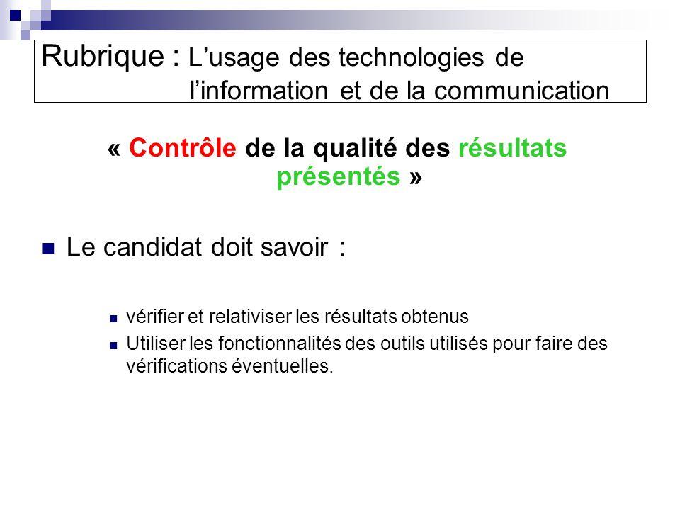 « Contrôle de la qualité des résultats présentés » Le candidat doit savoir : vérifier et relativiser les résultats obtenus Utiliser les fonctionnalités des outils utilisés pour faire des vérifications éventuelles.