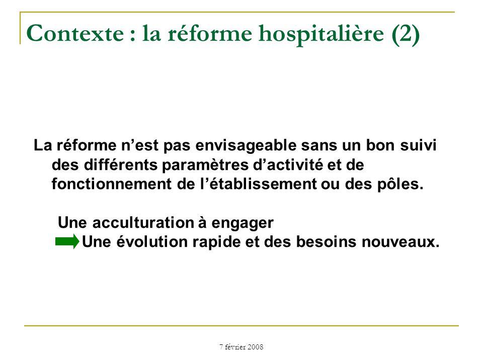 7 février 2008 Contexte : la réforme hospitalière (2) La réforme nest pas envisageable sans un bon suivi des différents paramètres dactivité et de fonctionnement de létablissement ou des pôles.