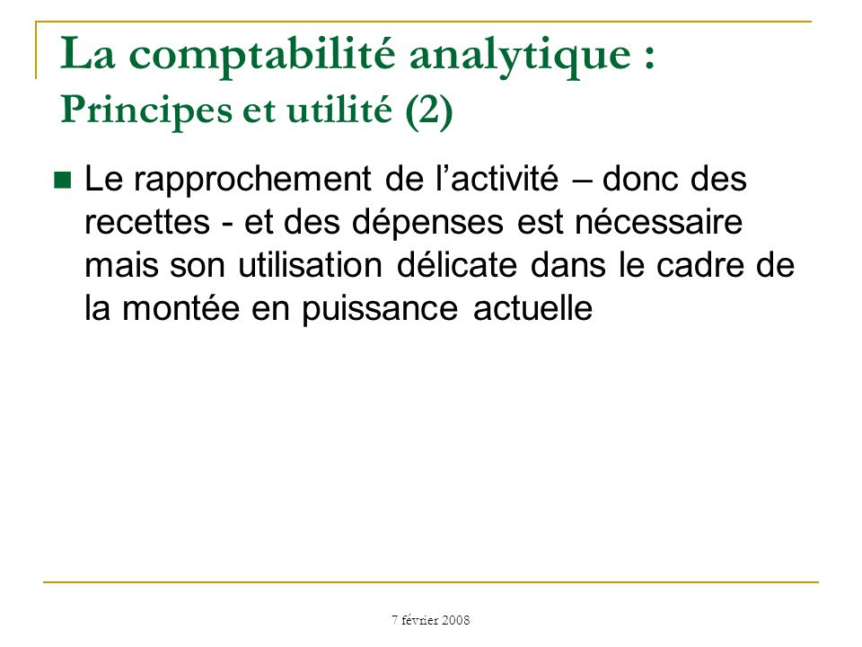 7 février 2008 Le rapprochement de lactivité – donc des recettes - et des dépenses est nécessaire mais son utilisation délicate dans le cadre de la montée en puissance actuelle La comptabilité analytique : Principes et utilité (2)