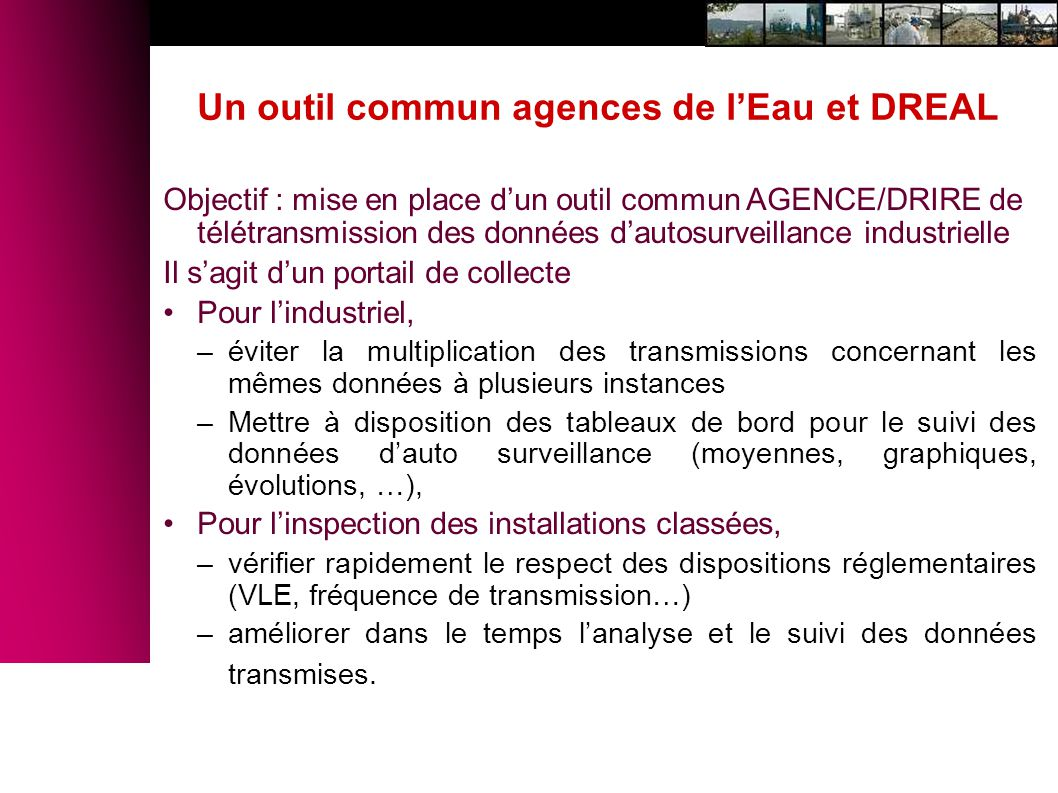 Objectif : mise en place dun outil commun AGENCE/DRIRE de télétransmission des données dautosurveillance industrielle Il sagit dun portail de collecte