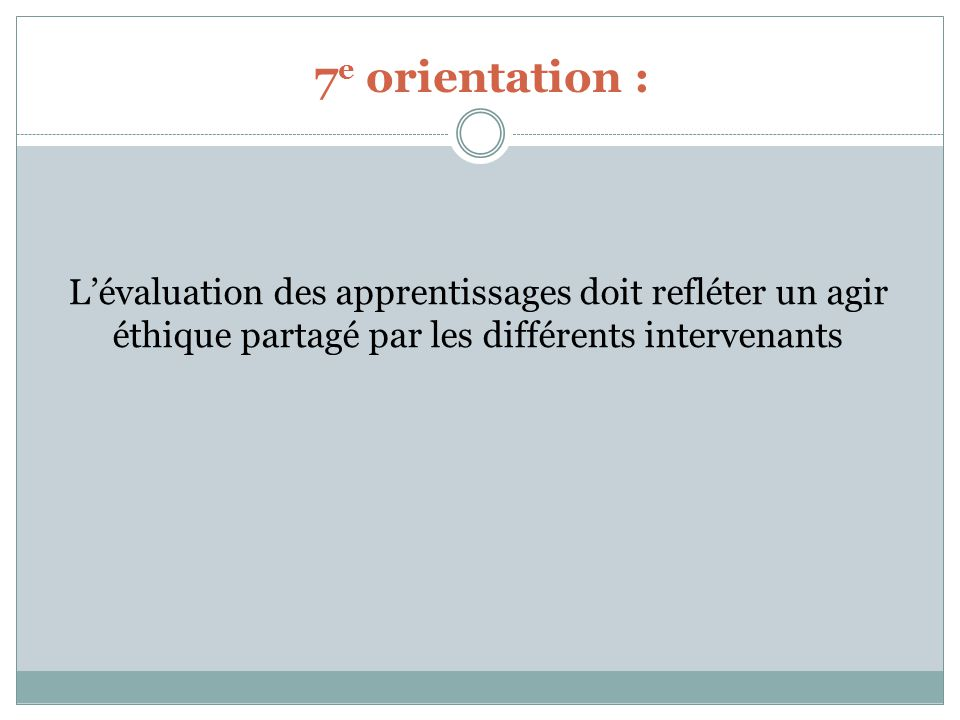 7 e orientation : Lévaluation des apprentissages doit refléter un agir éthique partagé par les différents intervenants