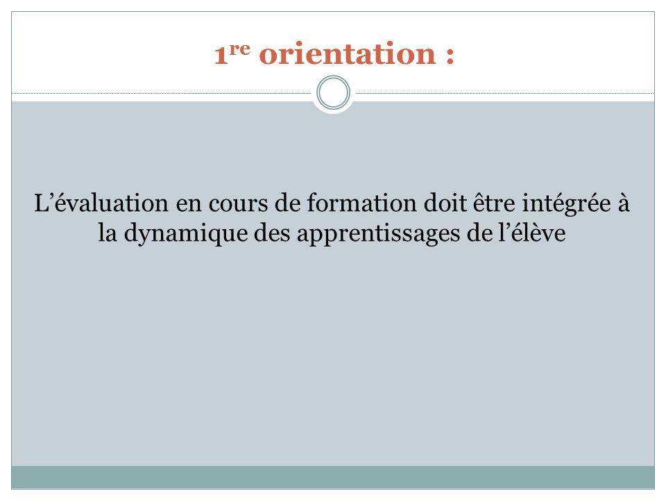 1 re orientation : Lévaluation en cours de formation doit être intégrée à la dynamique des apprentissages de lélève