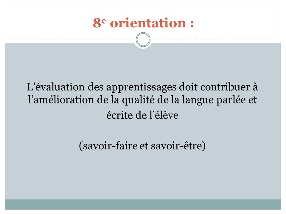 8 e orientation : Lévaluation des apprentissages doit contribuer à lamélioration de la qualité de la langue parlée et écrite de lélève (savoir-faire et savoir-être)