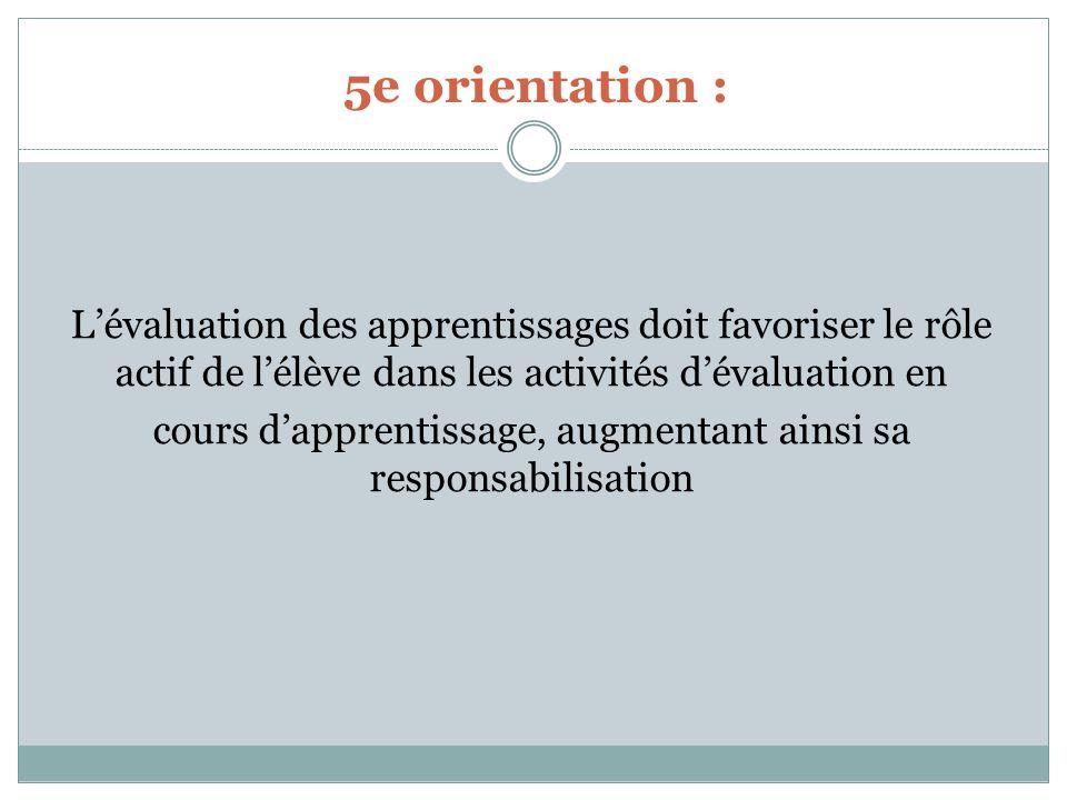 5e orientation : Lévaluation des apprentissages doit favoriser le rôle actif de lélève dans les activités dévaluation en cours dapprentissage, augmentant ainsi sa responsabilisation