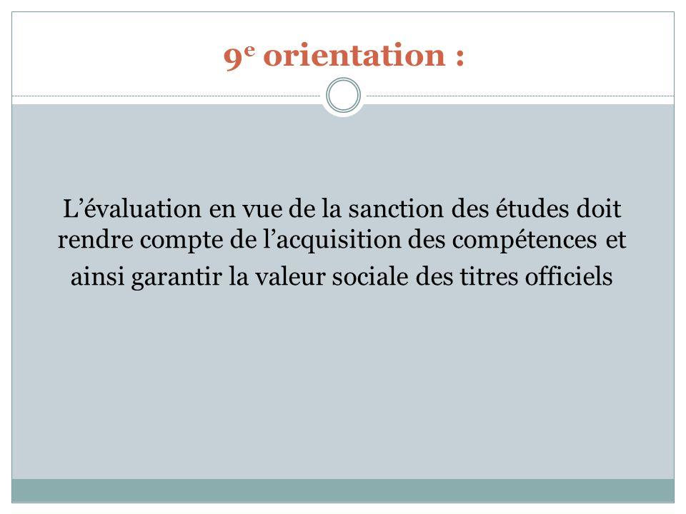 9 e orientation : Lévaluation en vue de la sanction des études doit rendre compte de lacquisition des compétences et ainsi garantir la valeur sociale des titres officiels