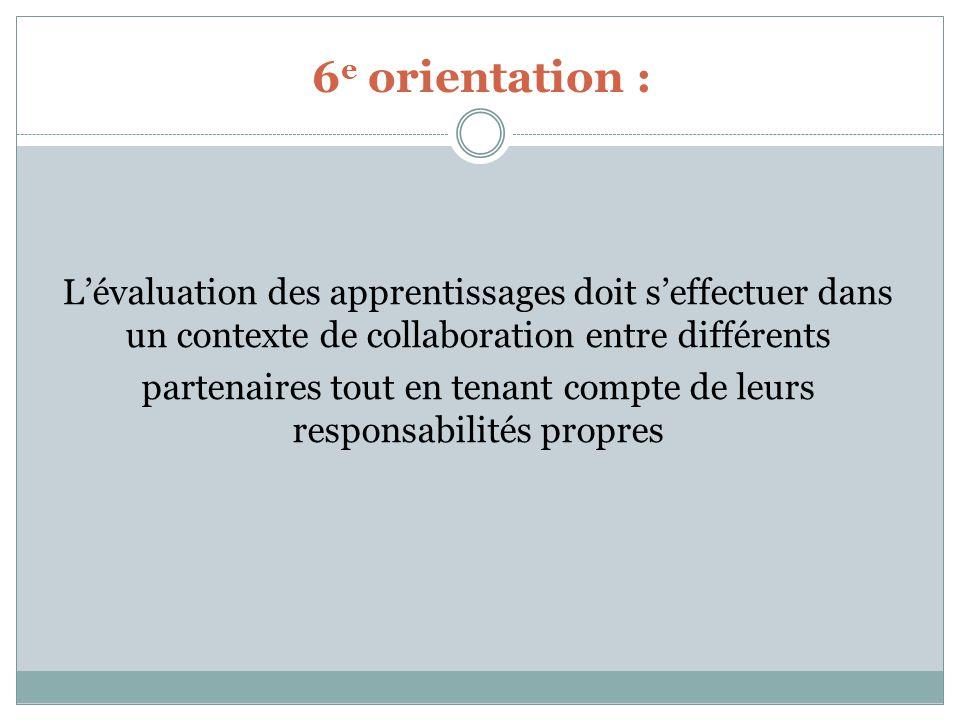 6 e orientation : Lévaluation des apprentissages doit seffectuer dans un contexte de collaboration entre différents partenaires tout en tenant compte de leurs responsabilités propres