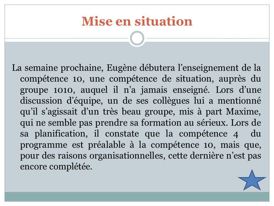 Mise en situation La semaine prochaine, Eugène débutera lenseignement de la compétence 10, une compétence de situation, auprès du groupe 1010, auquel il na jamais enseigné.