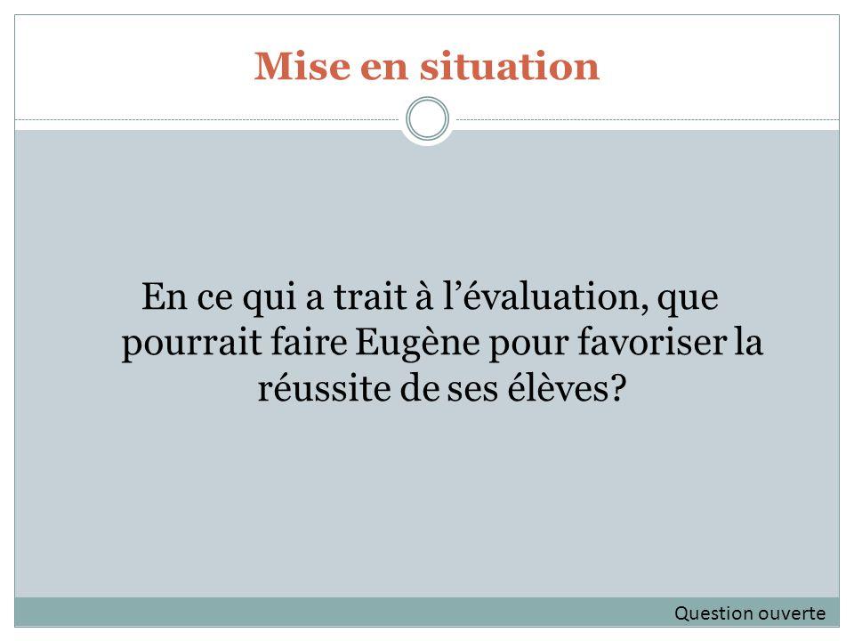 Mise en situation En ce qui a trait à lévaluation, que pourrait faire Eugène pour favoriser la réussite de ses élèves.