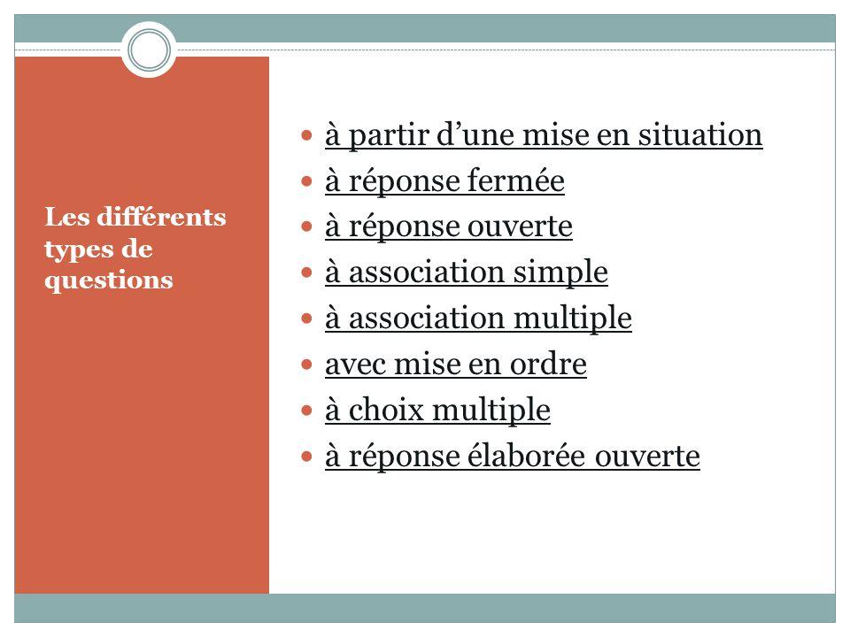 Les différents types de questions à partir dune mise en situation à réponse fermée à réponse ouverte à association simple à association multiple avec mise en ordre à choix multiple à réponse élaborée ouverte