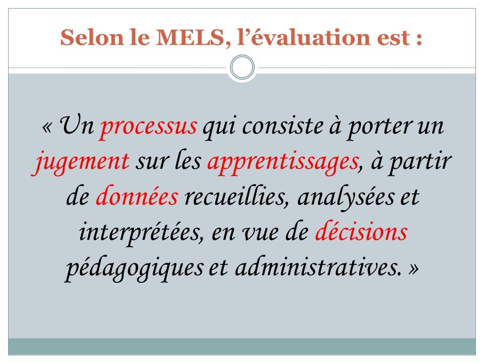 Selon le MELS, lévaluation est : « Un processus qui consiste à porter un jugement sur les apprentissages, à partir de données recueillies, analysées et interprétées, en vue de décisions pédagogiques et administratives.