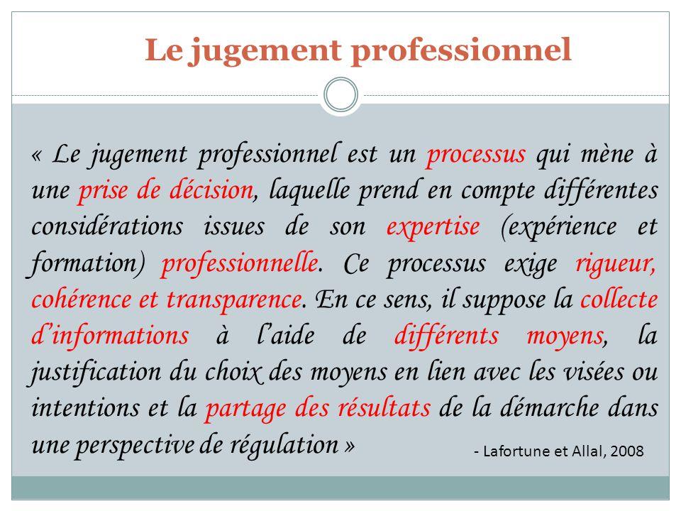 - Lafortune et Allal, 2008 « Le jugement professionnel est un processus qui mène à une prise de décision, laquelle prend en compte différentes considérations issues de son expertise (expérience et formation) professionnelle.