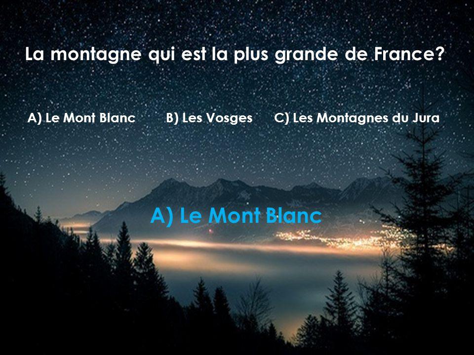 La montagne qui est la plus grande de France? B) Les VosgesC) Les Montagnes du JuraA) Le Mont Blanc