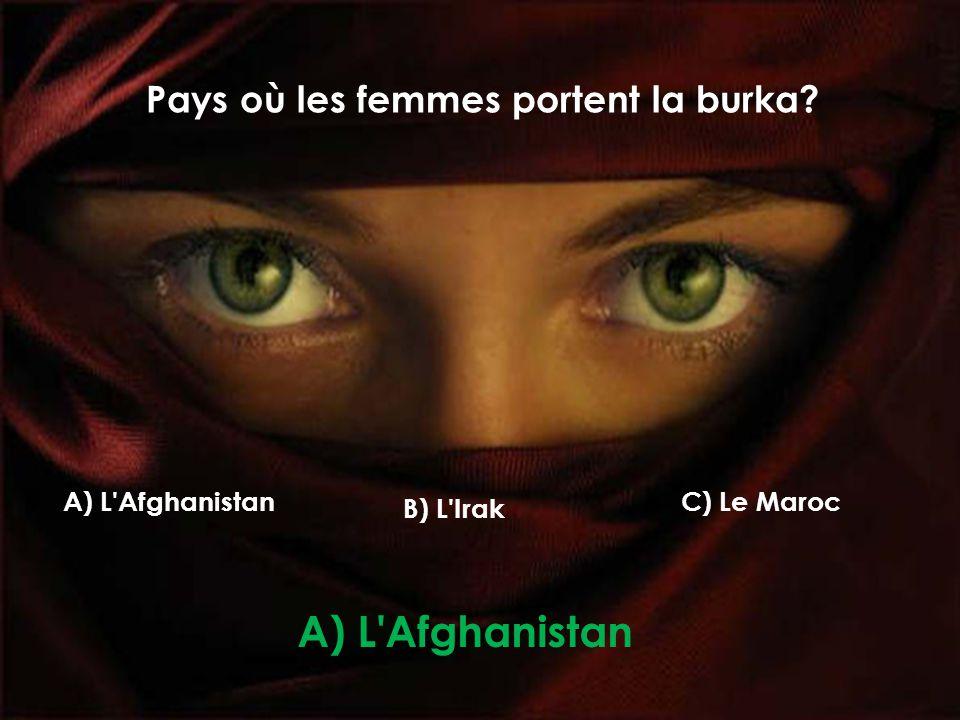 Pays où les femmes portent la burka? A) L Afghanistan B) L Irak C) Le Maroc A) L Afghanistan