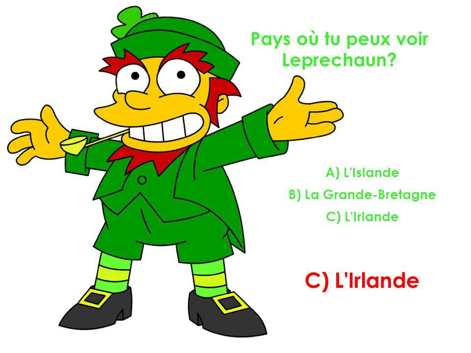 Pays où tu peux voir Leprechaun? A) L Islande B) La Grande-Bretagne C) L Irlande C) L Irlande