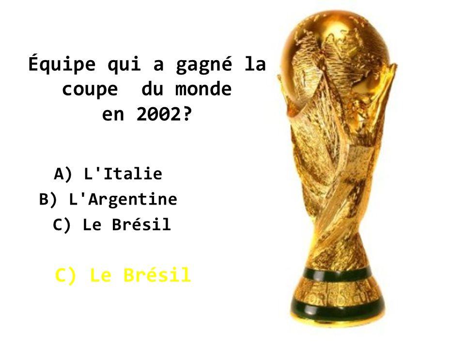 Équipe qui a gagné la coupe du monde en 2002? A) L Italie C) Le Brésil B) L Argentine C) Le Brésil