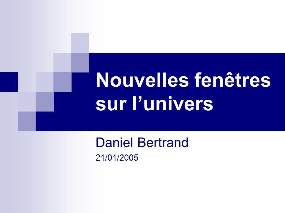 Nouvelles fenêtres sur lunivers Daniel Bertrand 21/01/2005