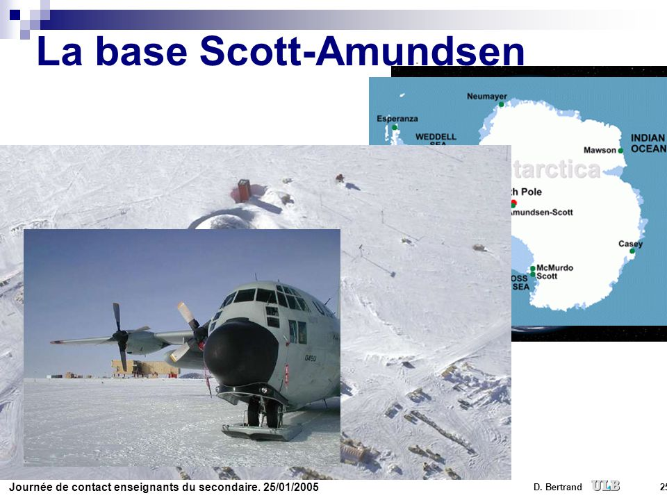 Journée de contact enseignants du secondaire. 25/01/2005 D. Bertrand 25 La base Scott-Amundsen