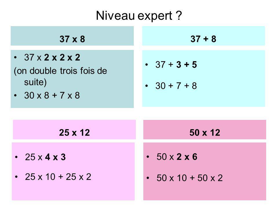 Niveau expert ? 37 x 8 37 x 2 x 2 x 2 (on double trois fois de suite) 30 x 8 + 7 x 8 37 + 8 37 + 3 + 5 30 + 7 + 8 17 25 x 1250 x 12 25 x 4 x 3 25 x 10